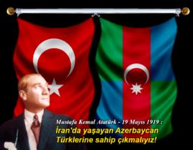 Mustafa Kemal Atatürk: İranda yaşayan Azerbaycan Türklerine sahip çıkmalıyız.