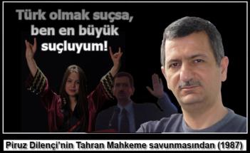 Piruz Dilənçi: Türk olmaq suçdursa, mən ən böyük suçluyam!